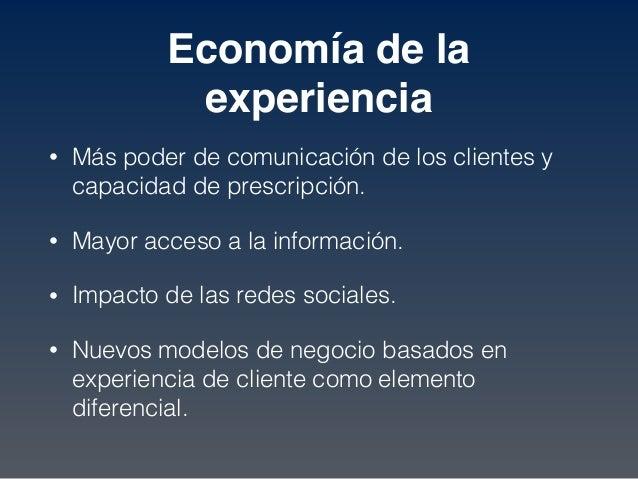 Economía de la experiencia • Más poder de comunicación de los clientes y capacidad de prescripción. • Mayor acceso a la in...