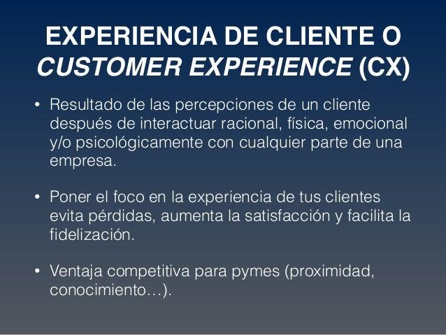 EXPERIENCIA DE CLIENTE O CUSTOMER EXPERIENCE (CX) • Resultado de las percepciones de un cliente después de interactuar rac...