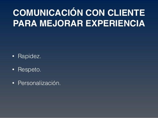COMUNICACIÓN CON CLIENTE PARA MEJORAR EXPERIENCIA • Rapidez. • Respeto. • Personalización.