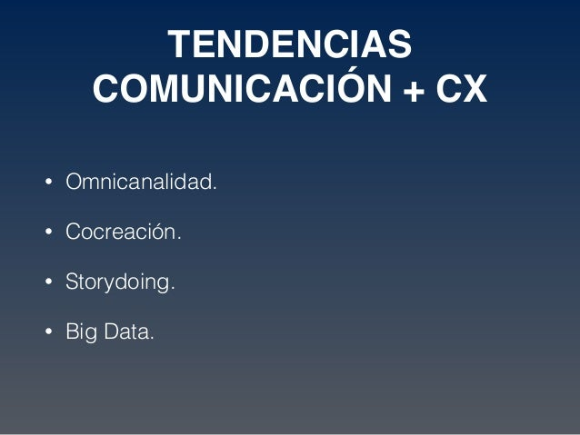 TENDENCIAS COMUNICACIÓN + CX • Omnicanalidad. • Cocreación. • Storydoing. • Big Data.