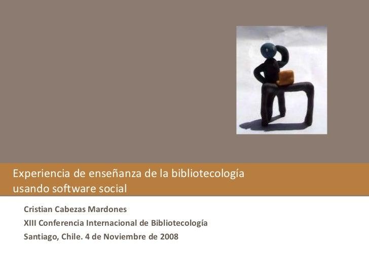 Experiencia de enseñanza de la bibliotecología usando software social Cristian Cabezas Mardones XIII Conferencia Internaci...