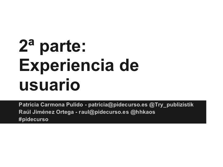 2ª parte:Experiencia deusuarioPatricia Carmona Pulido - patricia@pidecurso.es @Try_publizistikRaúl Jiménez Ortega - raul@p...