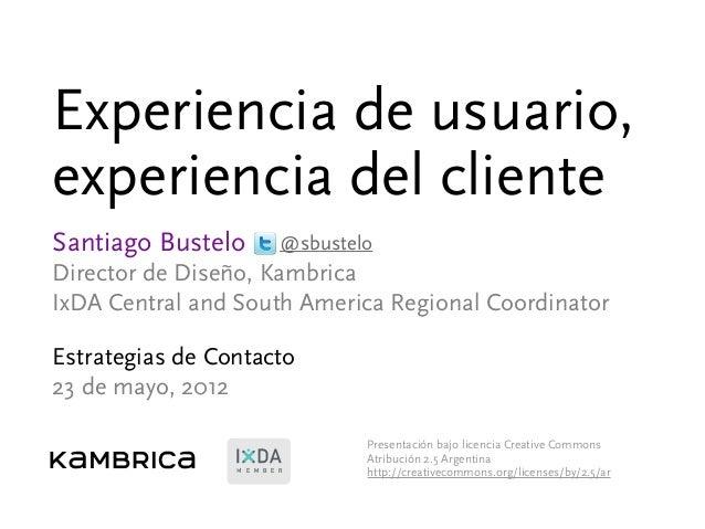 Experiencia de usuario, experiencia del cliente Santiago Bustelo Director de Diseño, Kambrica IxDA Central and South Ameri...