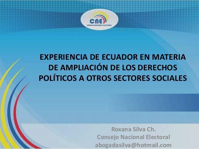 EXPERIENCIA DE ECUADOR EN MATERIADE AMPLIACIÓN DE LOS DERECHOSPOLÍTICOS A OTROS SECTORES SOCIALESRoxana Silva Ch.Consejo N...