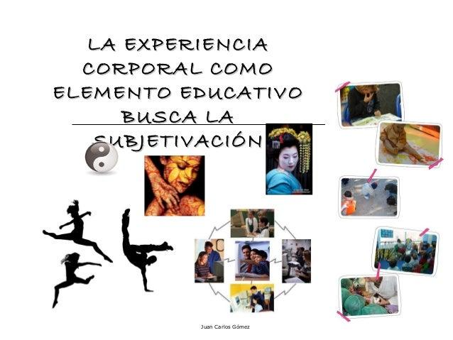 LA EXPERIENCIA CORPORAL COMO ELEMENTO EDUCATIVO BUSCA LA SUBJETIVACIÓN  Juan Carlos Gómez