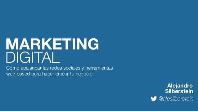 MARKETING DIGITAL  Cómo apalancar las redes sociales y herramientas web based para hacer crecer tu negocio.  Alejandro Sil...