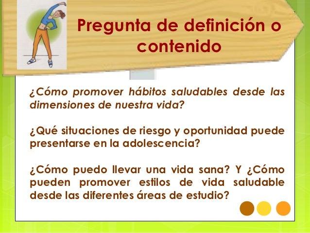 Pregunta de definición o              contenido¿Cómo promover hábitos saludables desde lasdimensiones de nuestra vida?¿Qué...