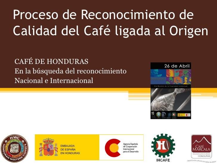 Proceso de Reconocimiento deCalidad del Café ligada al OrigenCAFÉ DE HONDURASEn la búsqueda del reconocimientoNacional e I...