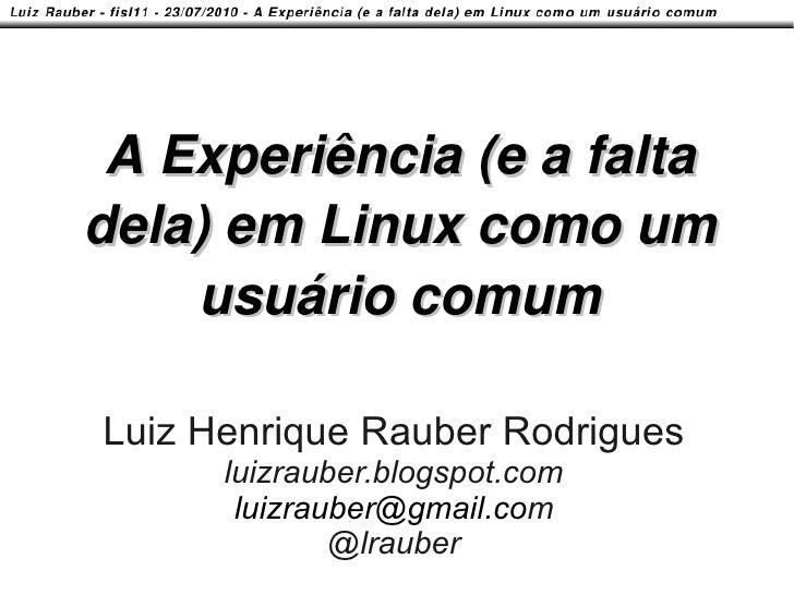 A Experiência (e a falta dela) em Linux como um     usuário comum  Luiz Henrique Rauber Rodrigues       luizrauber.blogspo...