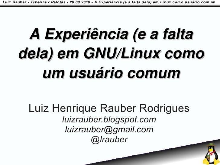 A Experiência (e a falta dela) em GNU/Linux como    um usuário comum   Luiz Henrique Rauber Rodrigues        luizrauber.bl...