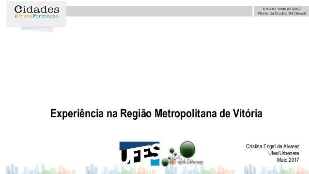 Experiência na Região Metropolitana de Vitória Cristina Engel de Alvarez Ufes/Urbenere Maio 2017