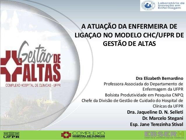 A ATUAÇÃO DA ENFERMEIRA DE LIGAÇAO NO MODELO CHC/UFPR DE GESTÃO DE ALTAS Dra Elizabeth Bernardino Professora Associada do ...