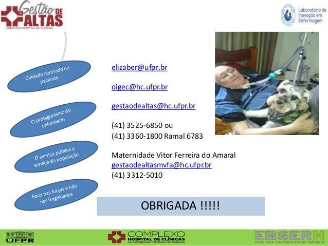 elizaber@ufpr.br digec@hc.ufpr.br gestaodealtas@hc.ufpr.br (41) 3525-6850 ou (41) 3360-1800 Ramal 6783 Maternidade Vitor F...