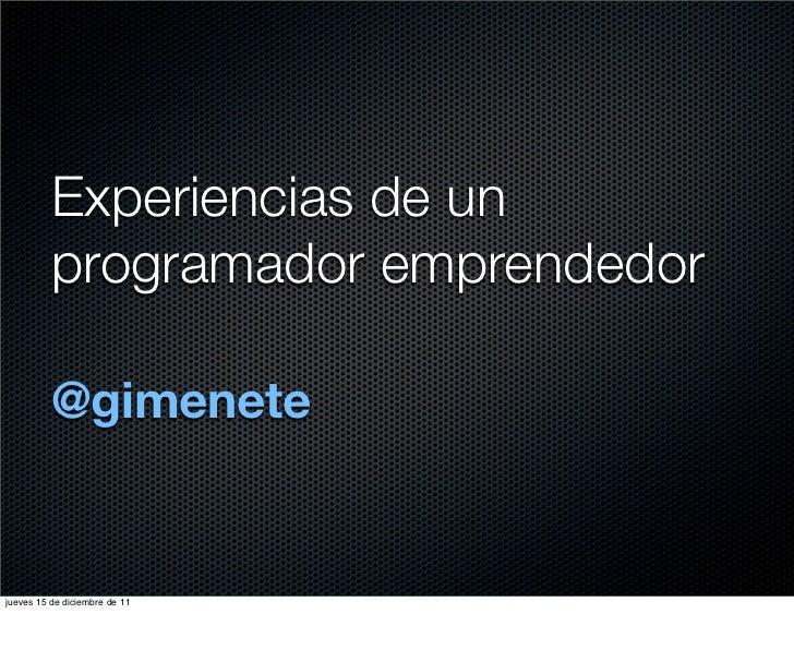 Experiencias de un          programador emprendedor          @gimenetejueves 15 de diciembre de 11