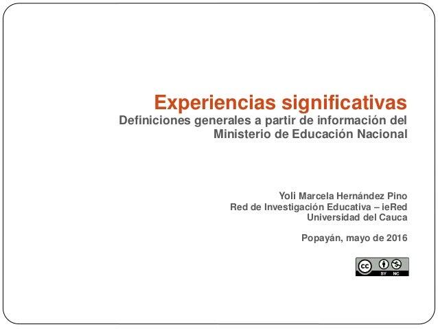 Experiencias significativas Definiciones generales a partir de información del Ministerio de Educación Nacional Yoli Marce...