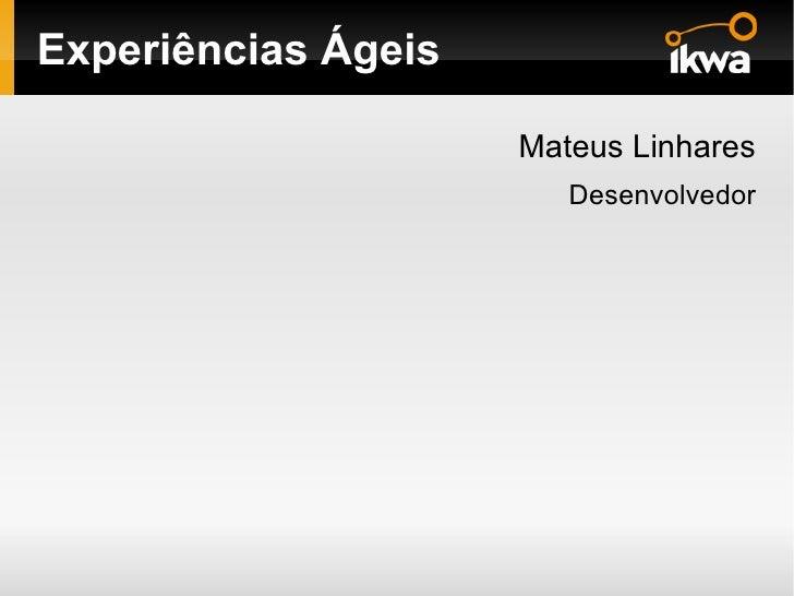 Experiências Ágeis <ul>Mateus Linhares <ul>Desenvolvedor </ul></ul>