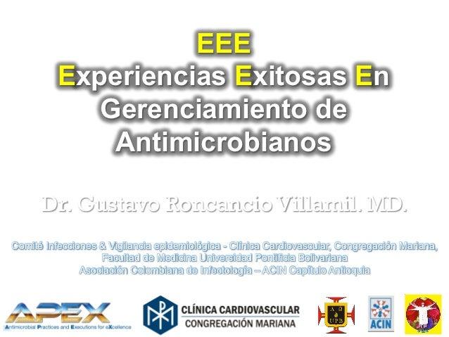 EEE          Experiencias Exitosas En             Gerenciamiento de              Antimicrobianos      Dr. Gustavo Roncanci...