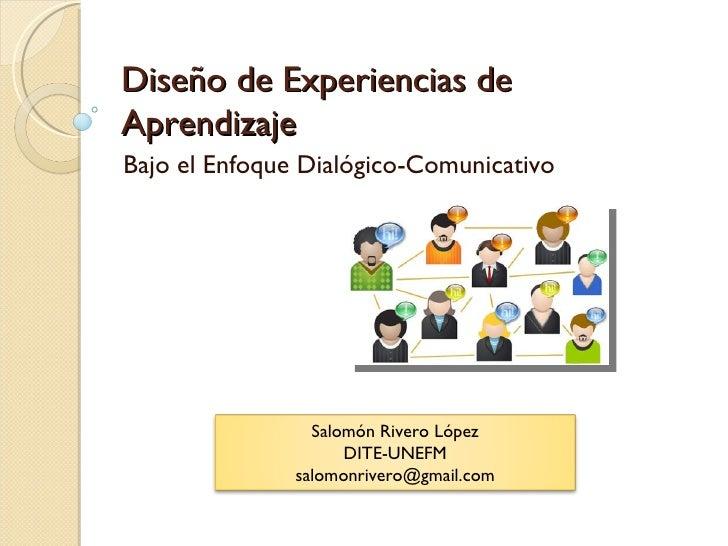 Diseño de Experiencias de Aprendizaje Bajo el Enfoque Dialógico-Comunicativo Salomón Rivero López DITE-UNEFM [email_address]