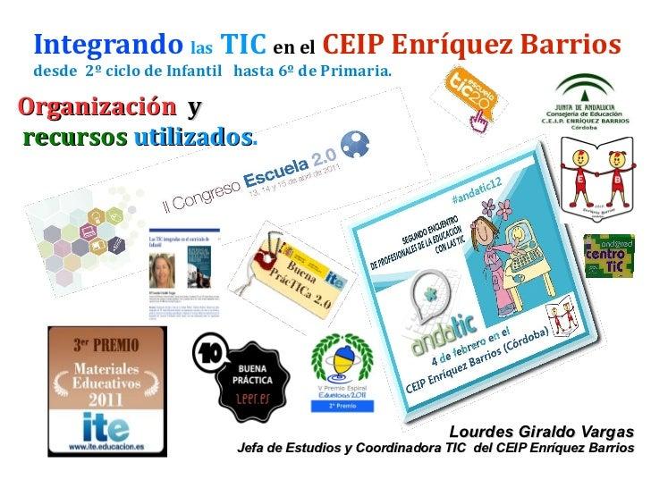 Integrando   las  TIC   en el   CEIP Enríquez Barrios desde  2º ciclo de Infantil  hasta 6º de Primaria. Organización   y ...