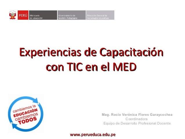 Experiencias de Capacitación     con TIC en el MED                      Mag. Rocío Verónica Flores Garaycochea            ...