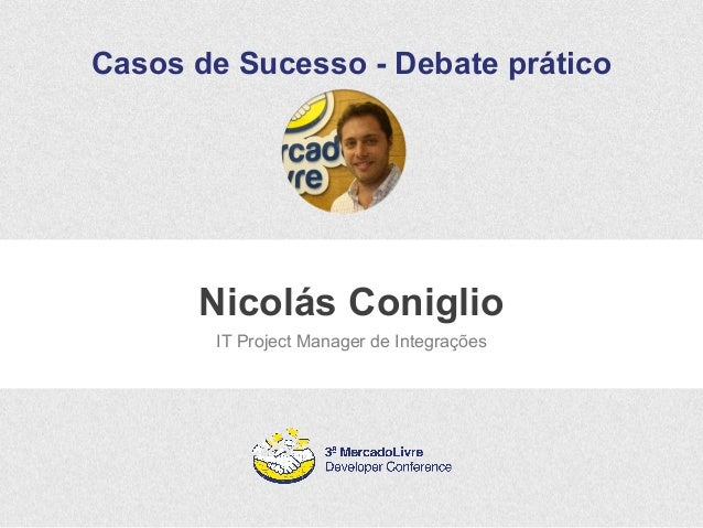 Casos de Sucesso - Debate prático  Nicolás Coniglio  IT Project Manager de Integrações