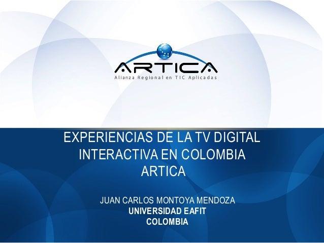 EXPERIENCIAS DE LA TV DIGITAL INTERACTIVA EN COLOMBIA ARTICA JUAN CARLOS MONTOYA MENDOZA UNIVERSIDAD EAFIT COLOMBIA
