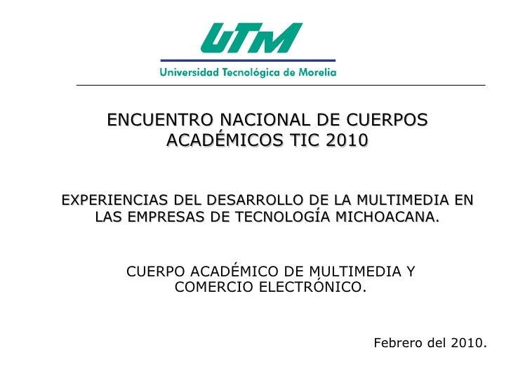 ENCUENTRO NACIONAL DE CUERPOS ACADÉMICOS TIC 2010 EXPERIENCIAS DEL DESARROLLO DE LA MULTIMEDIA EN LAS EMPRESAS DE TECNOLOG...