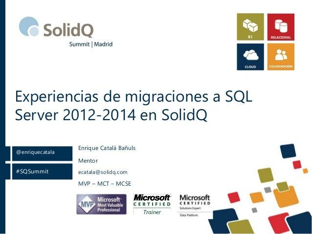#SQSummit @enriquecatala Experiencias de migraciones a SQL Server 2012-2014 en SolidQ Mentor ecatala@solidq.com MVP – MCT ...