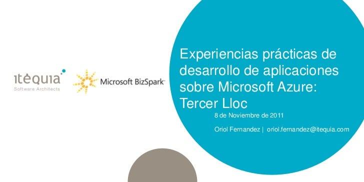 Experiencias prácticas dedesarrollo de aplicacionessobre Microsoft Azure:Tercer Lloc     8 de Noviembre de 2011     Oriol ...