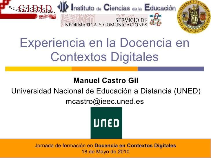 Experiencia en la Docencia en Contextos Digitales Manuel Castro Gil Universidad Nacional de Educación a Distancia (UNED) m...