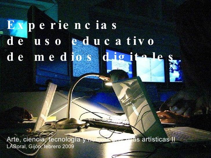 Experiencias  de uso educativo  de medios digitales Arte, ciencia, tecnología y nuevas prácticas artísticas II LABoral, Gi...