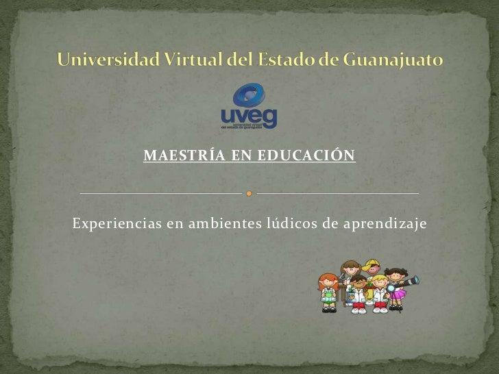 MAESTRÍA EN EDUCACIÓNExperiencias en ambientes lúdicos de aprendizaje