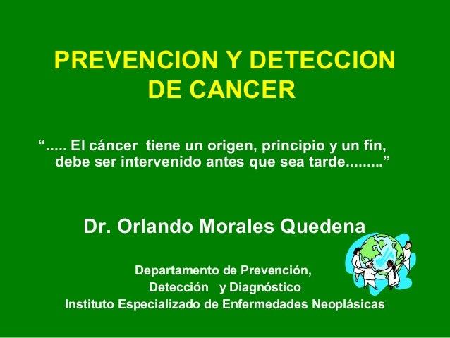 """PREVENCION Y DETECCION DE CANCER """"..... El cáncer tiene un origen, principio y un fín, debe ser intervenido antes que sea ..."""