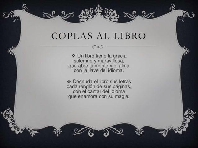 COPLAS AL LIBRO   Un libro tiene la gracia  solemne y maravillosa,  que abre la mente y el alma  con la llave del idioma....