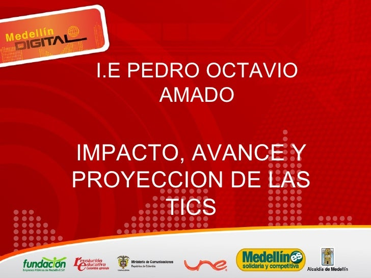 IMPACTO, AVANCE Y PROYECCION DE LAS TICS I.E PEDRO OCTAVIO AMADO