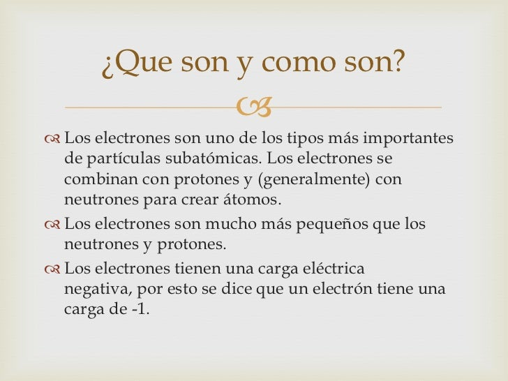 ¿Que son y como son?                          Los electrones son uno de los tipos más importantes  de partículas subatóm...