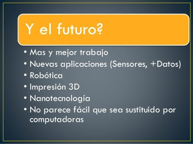 Y el futuro? • Mas y mejor trabajo • Nuevas aplicaciones (Sensores, +Datos) • Robótica • Impresión 3D • Nanotecnología • N...