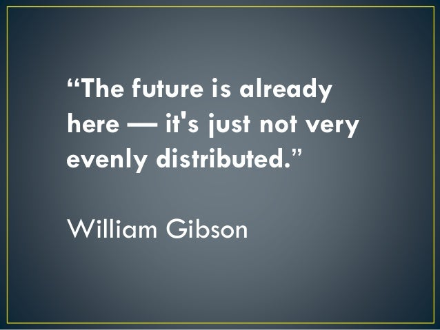 """""""The future is already here — it's just not very evenly distributed."""" William Gibson"""