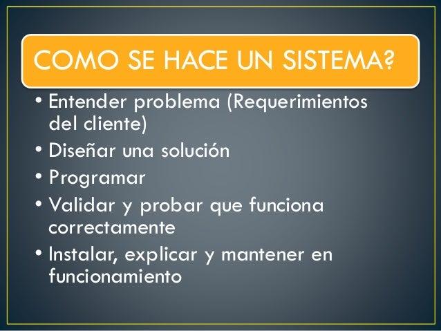 COMO SE HACE UN SISTEMA? • Entender problema (Requerimientos del cliente) • Diseñar una solución • Programar • Validar y p...