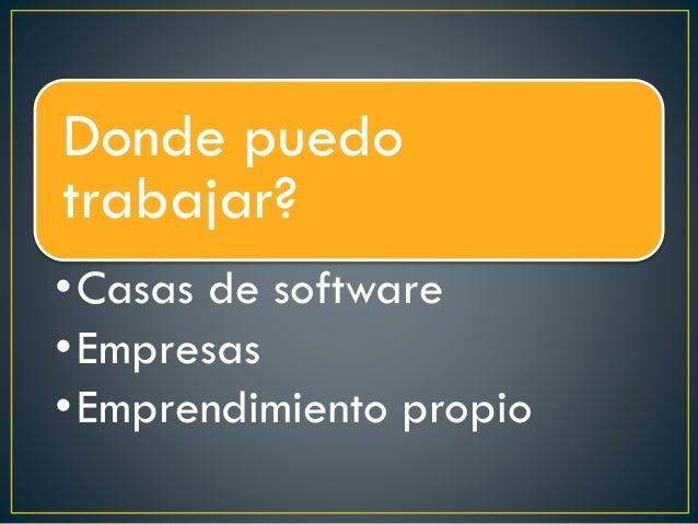 Donde puedo trabajar? •Casas de software •Empresas •Emprendimiento propio