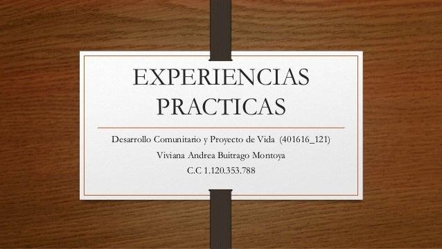 EXPERIENCIAS PRACTICAS Desarrollo Comunitario y Proyecto de Vida (401616_121) Viviana Andrea Buitrago Montoya C.C 1.120.35...