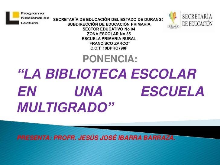 """PONENCIA:""""LA BIBLIOTECA ESCOLAREN      UNA     ESCUELAMULTIGRADO""""PRESENTA: PROFR. JESÚS JOSÉ IBARRA BARRAZA."""