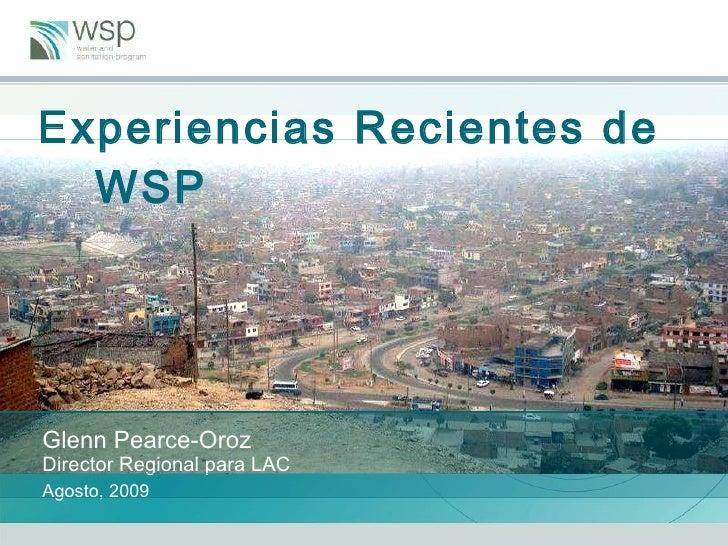 Experiencias Recientes de WSP  Glenn Pearce-Oroz Director Regional para LAC   Agosto, 2009
