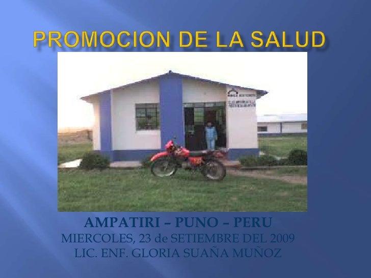 PROMOCION DE LA SALUD<br />AMPATIRI – PUNO – PERU<br />MIERCOLES, 23 de SETIEMBRE DEL 2009<br />LIC. ENF. GLORIA SUAÑA MUÑ...