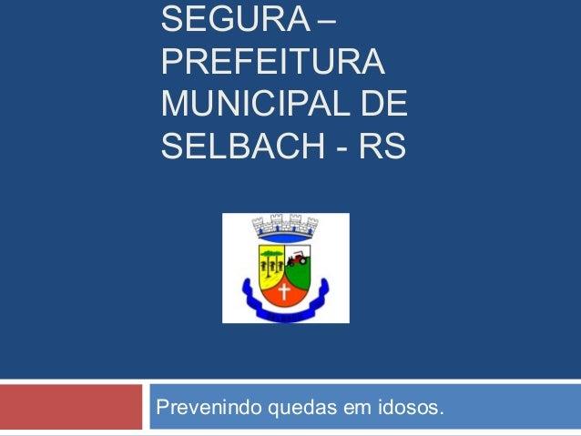 SEGURA – PREFEITURA MUNICIPAL DE SELBACH - RS Prevenindo quedas em idosos.