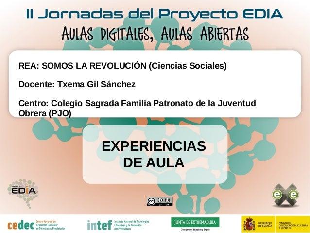EXPERIENCIAS DE AULA REA: SOMOS LA REVOLUCIÓN (Ciencias Sociales) Docente: Txema Gil Sánchez Centro: Colegio Sagrada Famil...