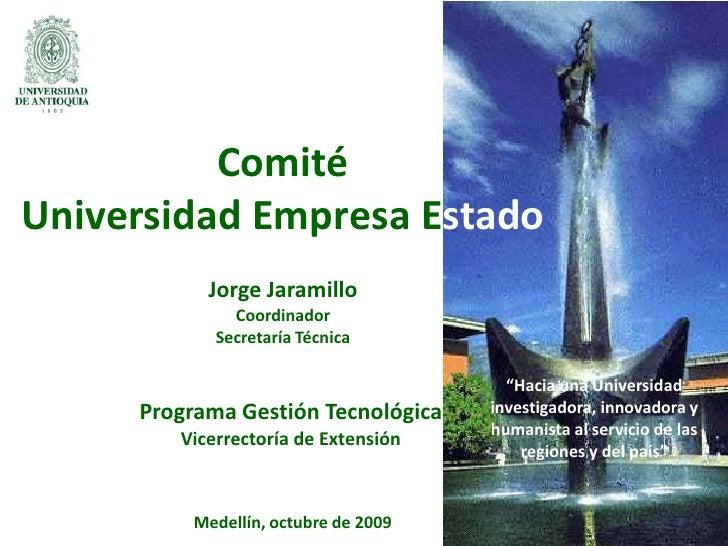 """Comité<br />Universidad Empresa Estado<br />Jorge Jaramillo<br />Coordinador<br />Secretaría Técnica<br />""""Hacia una Unive..."""