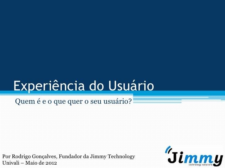 Experiência do Usuário    Quem é e o que quer o seu usuário?Por Rodrigo Gonçalves, Fundador da Jimmy TechnologyUnivali – M...