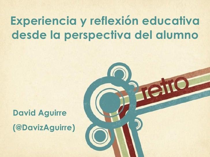 Experiencia y reflexión educativadesde la perspectiva del alumnoDavid Aguirre(@DavizAguirre)                             P...