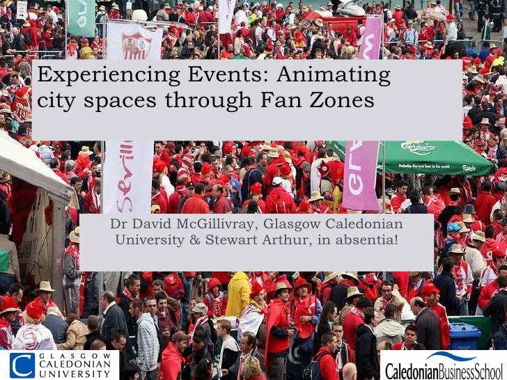 Experiencing Events: Animating city spaces through Fan Zones Dr David McGillivray, Glasgow Caledonian University & Stewart...